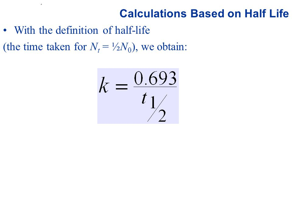 Prentice Hall © 2003Chapter 21 Calculations Based on Half Life With the definition of half-life (the time taken for N t = ½N 0 ), we obtain: