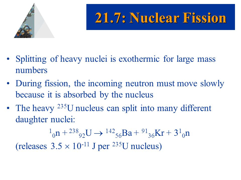 Prentice Hall © 2003Chapter 21 Splitting of heavy nuclei is exothermic for large mass numbers During fission, the incoming neutron must move slowly because it is absorbed by the nucleus The heavy 235 U nucleus can split into many different daughter nuclei: 1 0 n + 238 92 U  142 56 Ba + 91 36 Kr + 3 1 0 n (releases 3.5  10 -11 J per 235 U nucleus) 21.7: Nuclear Fission