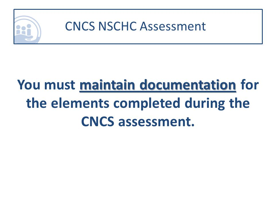 maintain documentation You must maintain documentation for the elements completed during the CNCS assessment.