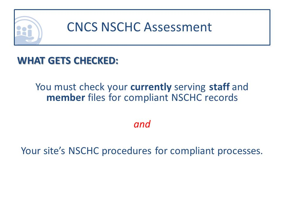 WHAT GETS CHECKED: You must check your currently serving staff and member files for compliant NSCHC records and Your site's NSCHC procedures for compliant processes.