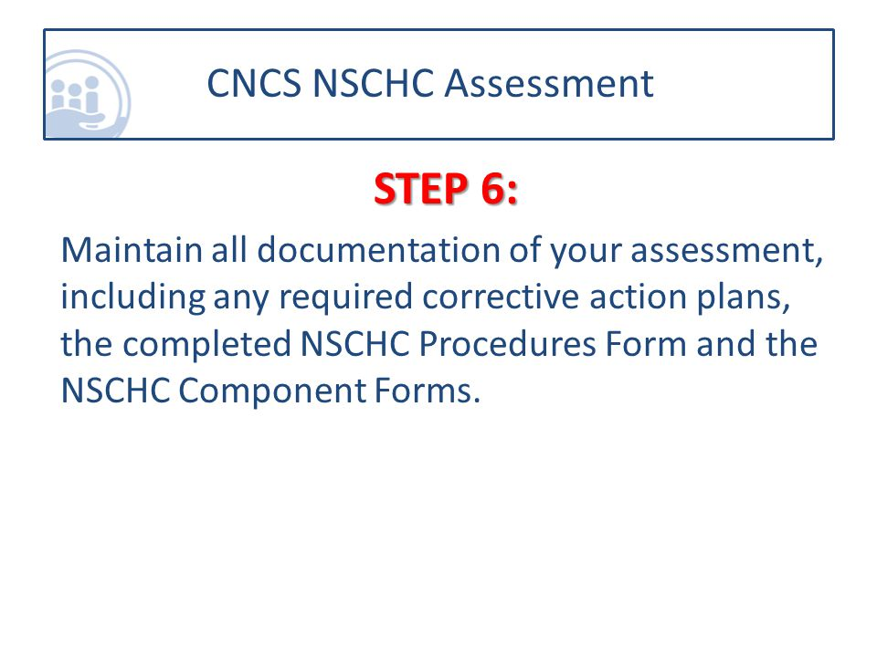 STEP 6: Maintain all documentation of your assessment, including any required corrective action plans, the completed NSCHC Procedures Form and the NSCHC Component Forms.