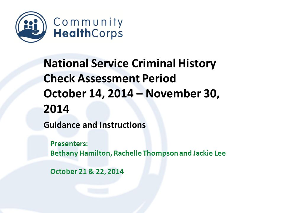National Service Criminal History Check Assessment Period October 14, 2014 – November 30, 2014 Guidance and Instructions Presenters: Bethany Hamilton, Rachelle Thompson and Jackie Lee October 21 & 22, 2014