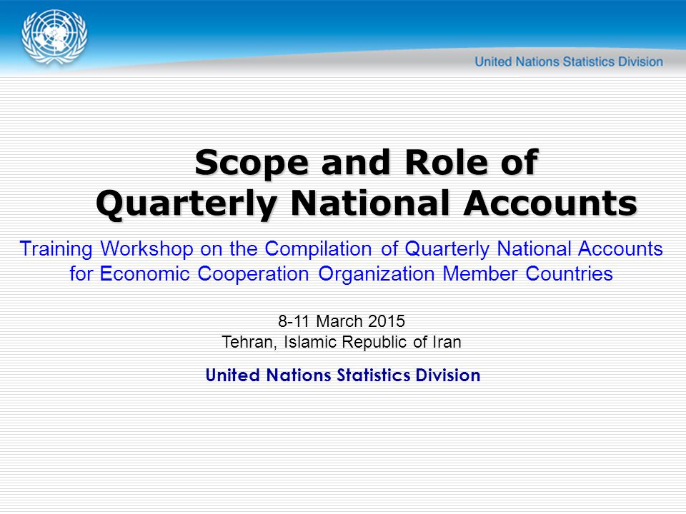 United Nations Statistics Division Scope and Role of Quarterly National Accounts Training Workshop on the Compilation of Quarterly National Accounts for Economic Cooperation Organization Member Countries 8-11 March 2015 Tehran, Islamic Republic of Iran