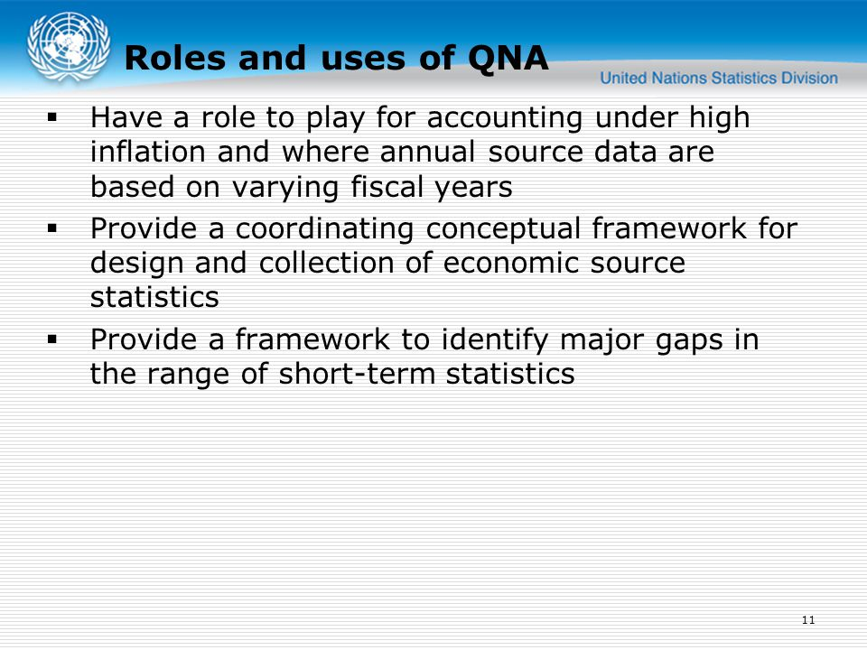  Have a role to play for accounting under high inflation and where annual source data are based on varying fiscal years  Provide a coordinating conceptual framework for design and collection of economic source statistics  Provide a framework to identify major gaps in the range of short-term statistics 11 Roles and uses of QNA