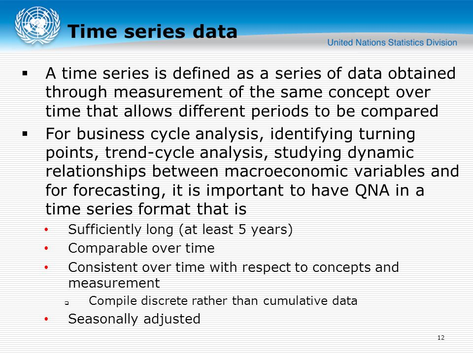 Time series data  A time series is defined as a series of data obtained through measurement of the same concept over time that allows different periods to be compared  For business cycle analysis, identifying turning points, trend-cycle analysis, studying dynamic relationships between macroeconomic variables and for forecasting, it is important to have QNA in a time series format that is Sufficiently long (at least 5 years) Comparable over time Consistent over time with respect to concepts and measurement  Compile discrete rather than cumulative data Seasonally adjusted 12