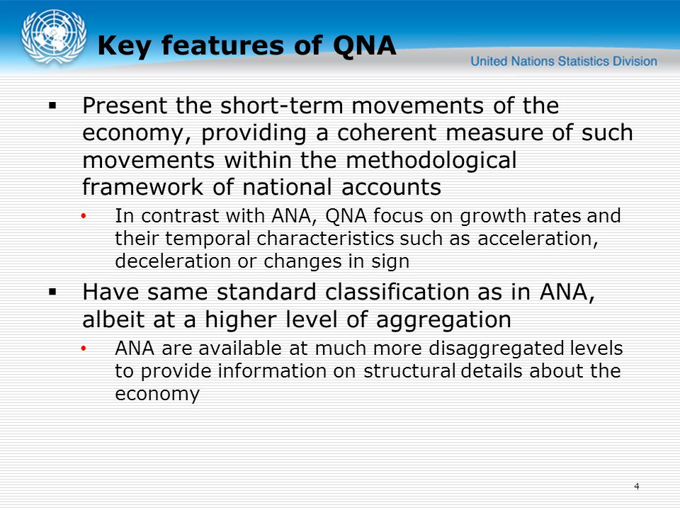 Key features of QNA  Present the short-term movements of the economy, providing a coherent measure of such movements within the methodological framework of national accounts In contrast with ANA, QNA focus on growth rates and their temporal characteristics such as acceleration, deceleration or changes in sign  Have same standard classification as in ANA, albeit at a higher level of aggregation ANA are available at much more disaggregated levels to provide information on structural details about the economy 4