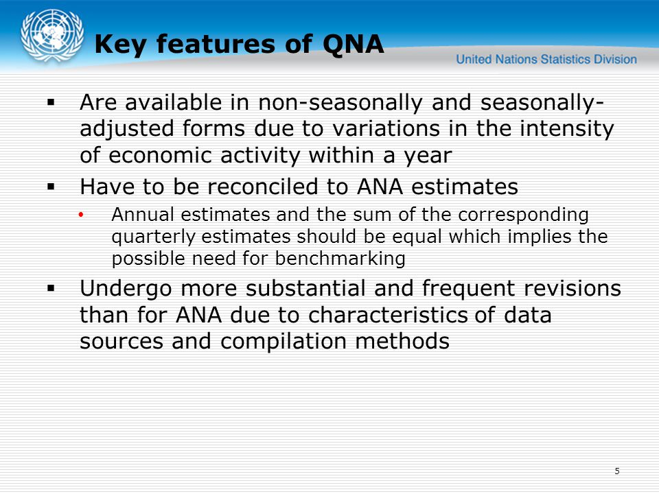 Key features of QNA  Are available in non-seasonally and seasonally- adjusted forms due to variations in the intensity of economic activity within a year  Have to be reconciled to ANA estimates Annual estimates and the sum of the corresponding quarterly estimates should be equal which implies the possible need for benchmarking  Undergo more substantial and frequent revisions than for ANA due to characteristics of data sources and compilation methods 5