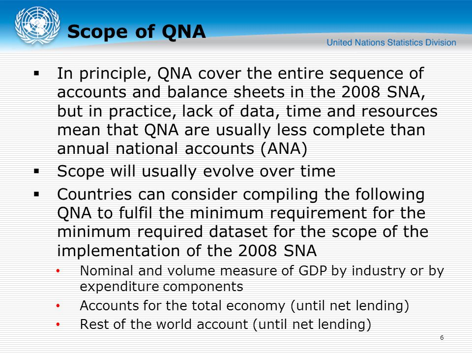 Scope of QNA  In principle, QNA cover the entire sequence of accounts and balance sheets in the 2008 SNA, but in practice, lack of data, time and resources mean that QNA are usually less complete than annual national accounts (ANA)  Scope will usually evolve over time  Countries can consider compiling the following QNA to fulfil the minimum requirement for the minimum required dataset for the scope of the implementation of the 2008 SNA Nominal and volume measure of GDP by industry or by expenditure components Accounts for the total economy (until net lending) Rest of the world account (until net lending) 6