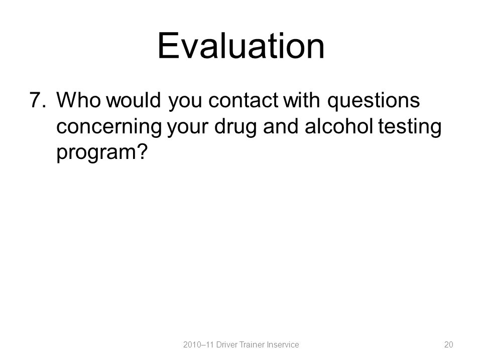 Evaluation 7.Who would you contact with questions concerning your drug and alcohol testing program.