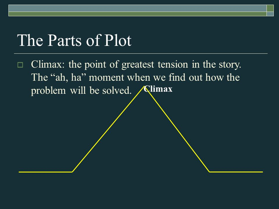 Climax The Parts of Plot  Climax: the point of greatest tension in the story.