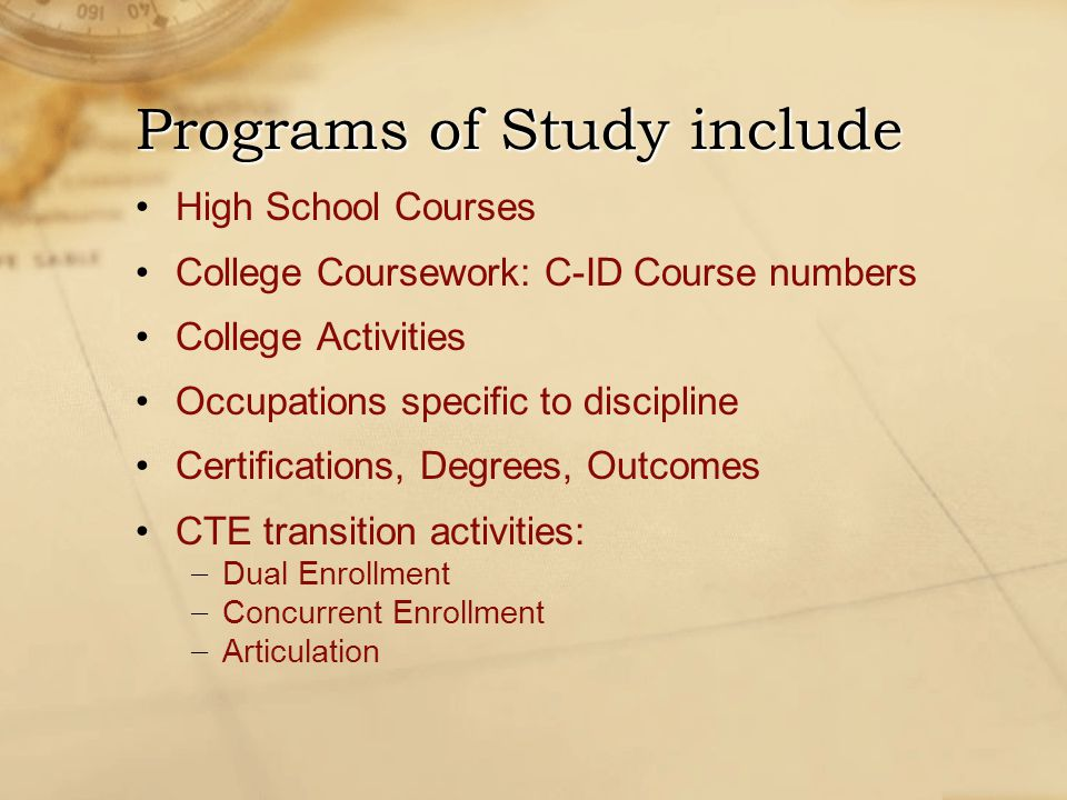 High School Courses College Coursework: C-ID Course numbers College Activities Occupations specific to discipline Certifications, Degrees, Outcomes CTE transition activities: − Dual Enrollment − Concurrent Enrollment − Articulation Programs of Study include