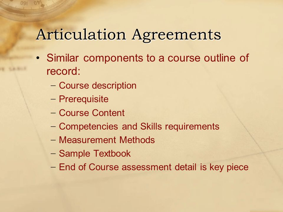 Similar components to a course outline of record: − Course description − Prerequisite − Course Content − Competencies and Skills requirements − Measurement Methods − Sample Textbook − End of Course assessment detail is key piece Articulation Agreements