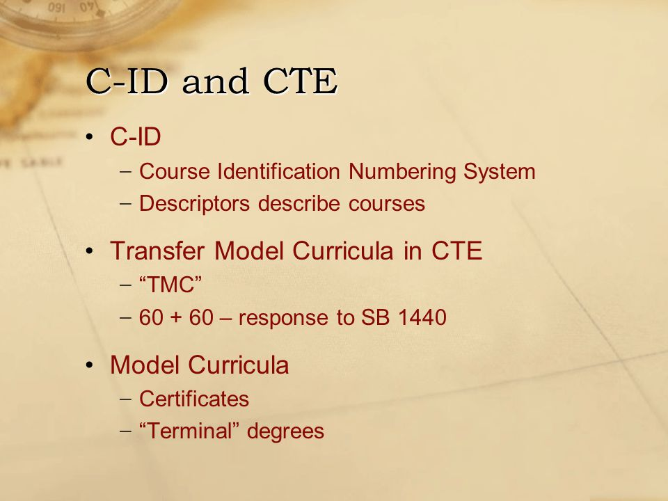 C-ID − Course Identification Numbering System − Descriptors describe courses Transfer Model Curricula in CTE − TMC − – response to SB 1440 Model Curricula − Certificates − Terminal degrees C-ID and CTE