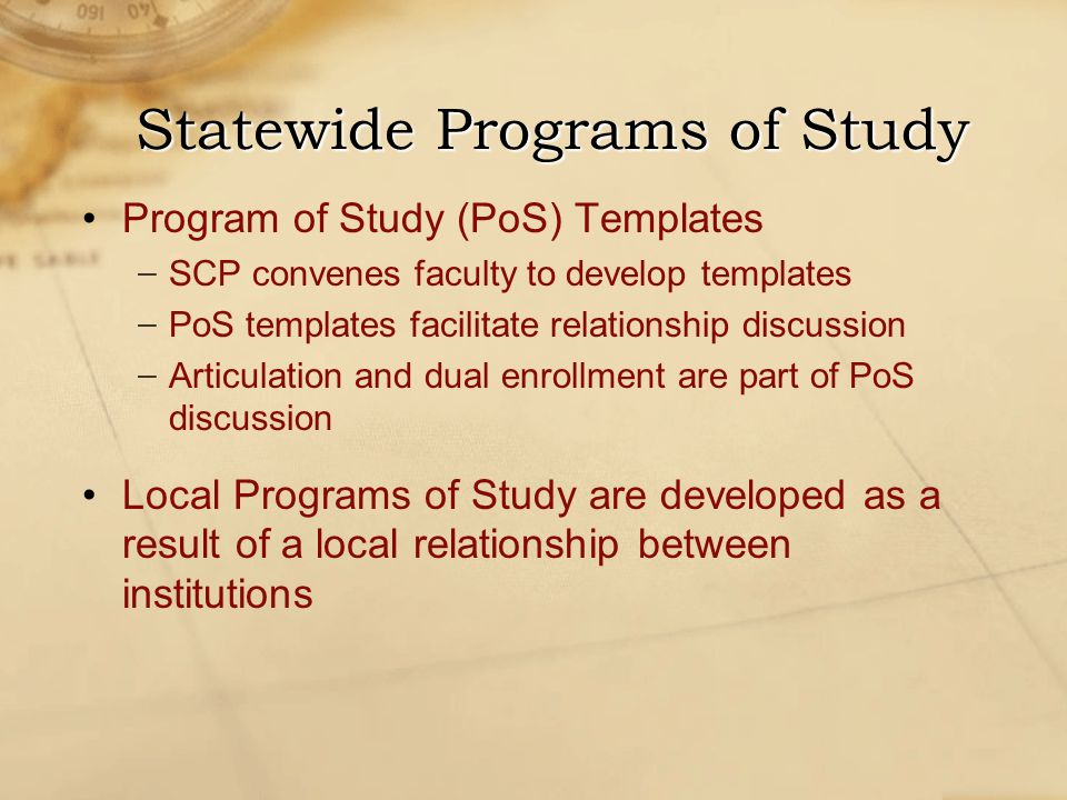 Program of Study (PoS) Templates − SCP convenes faculty to develop templates − PoS templates facilitate relationship discussion − Articulation and dual enrollment are part of PoS discussion Local Programs of Study are developed as a result of a local relationship between institutions Statewide Programs of Study