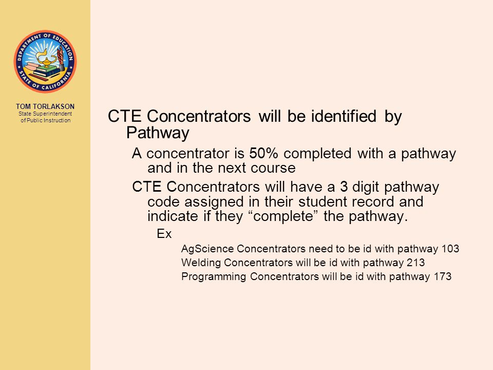 TOM TORLAKSON State Superintendent of Public Instruction CTE Concentrators will be identified by Pathway A concentrator is 50% completed with a pathway and in the next course CTE Concentrators will have a 3 digit pathway code assigned in their student record and indicate if they complete the pathway.