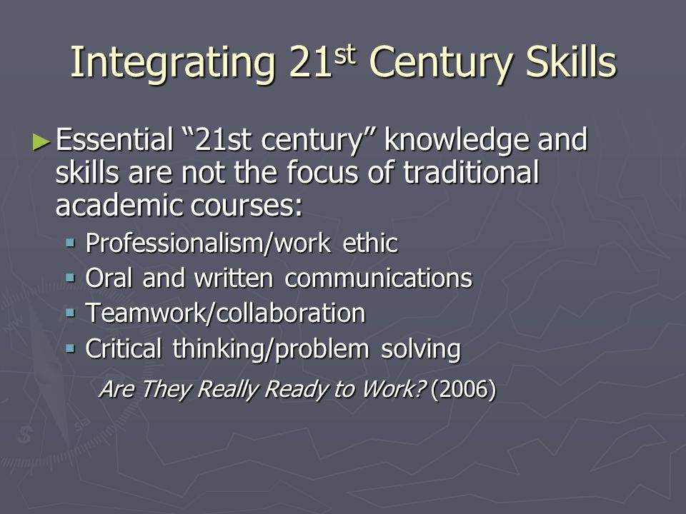 Integrating 21 st Century Skills ► Essential 21st century knowledge and skills are not the focus of traditional academic courses:  Professionalism/work ethic  Oral and written communications  Teamwork/collaboration  Critical thinking/problem solving Are They Really Ready to Work.