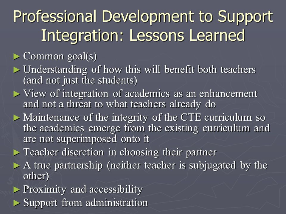 Professional Development to Support Integration: Lessons Learned ► Common goal(s) ► Understanding of how this will benefit both teachers (and not just the students) ► View of integration of academics as an enhancement and not a threat to what teachers already do ► Maintenance of the integrity of the CTE curriculum so the academics emerge from the existing curriculum and are not superimposed onto it ► Teacher discretion in choosing their partner ► A true partnership (neither teacher is subjugated by the other) ► Proximity and accessibility ► Support from administration
