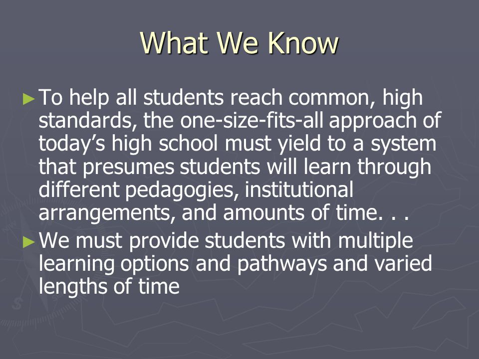 What We Know ► ► To help all students reach common, high standards, the one-size-fits-all approach of today's high school must yield to a system that presumes students will learn through different pedagogies, institutional arrangements, and amounts of time...