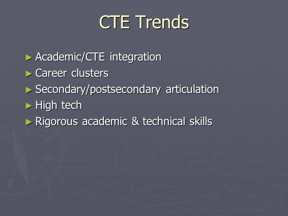 CTE Trends ► Academic/CTE integration ► Career clusters ► Secondary/postsecondary articulation ► High tech ► Rigorous academic & technical skills