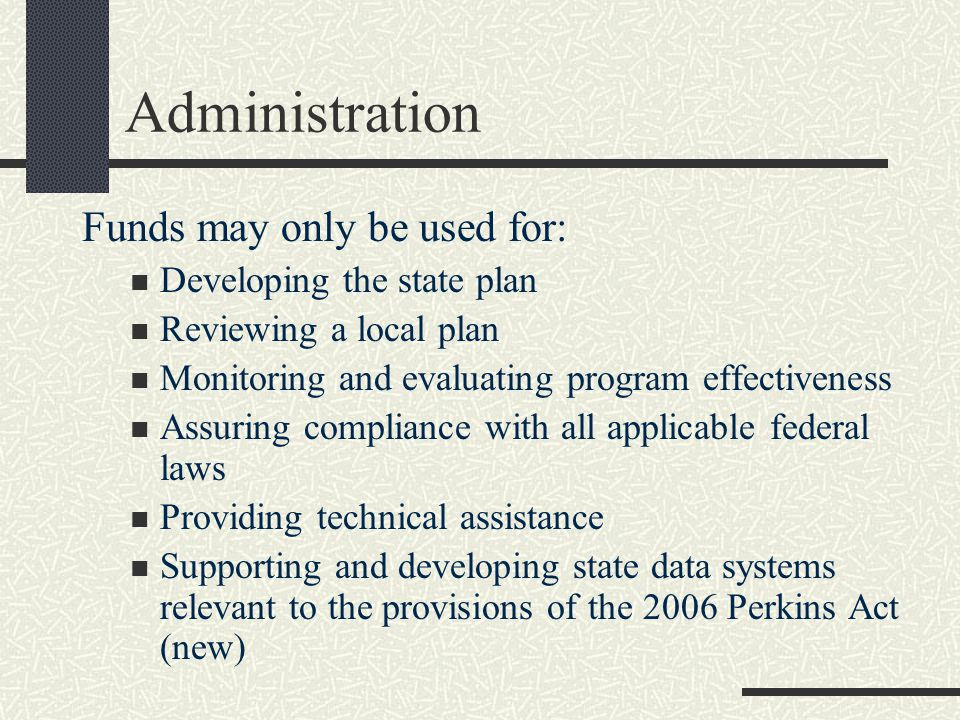 Administration Funds may only be used for: Developing the state plan Reviewing a local plan Monitoring and evaluating program effectiveness Assuring compliance with all applicable federal laws Providing technical assistance Supporting and developing state data systems relevant to the provisions of the 2006 Perkins Act (new)