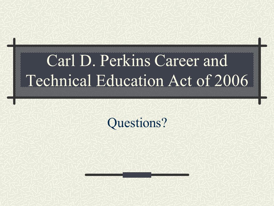 Carl D. Perkins Career and Technical Education Act of 2006 Questions