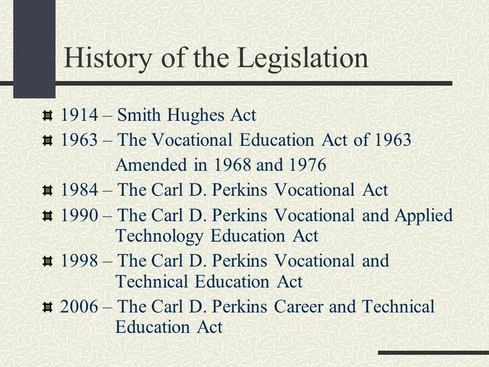 History of the Legislation 1914 – Smith Hughes Act 1963 – The Vocational Education Act of 1963 Amended in 1968 and – The Carl D.