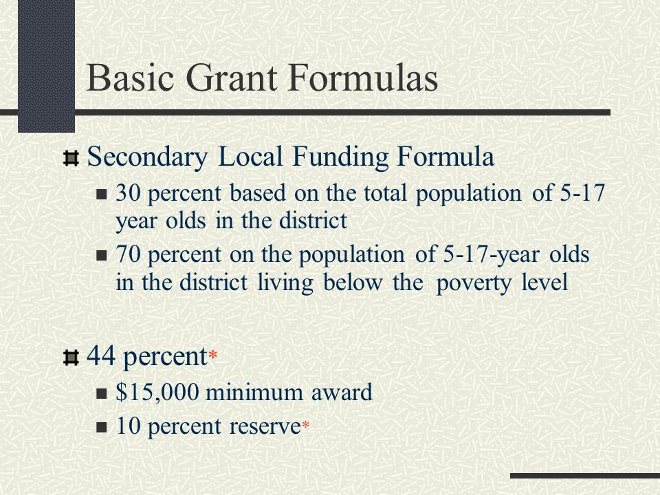 Basic Grant Formulas Secondary Local Funding Formula 30 percent based on the total population of 5-17 year olds in the district 70 percent on the population of 5-17-year olds in the district living below the poverty level 44 percent * $15,000 minimum award 10 percent reserve *