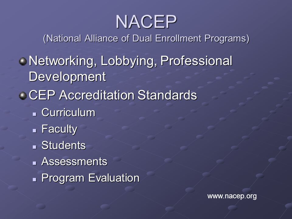 NACEP (National Alliance of Dual Enrollment Programs) Networking, Lobbying, Professional Development CEP Accreditation Standards Curriculum Curriculum Faculty Faculty Students Students Assessments Assessments Program Evaluation Program Evaluation