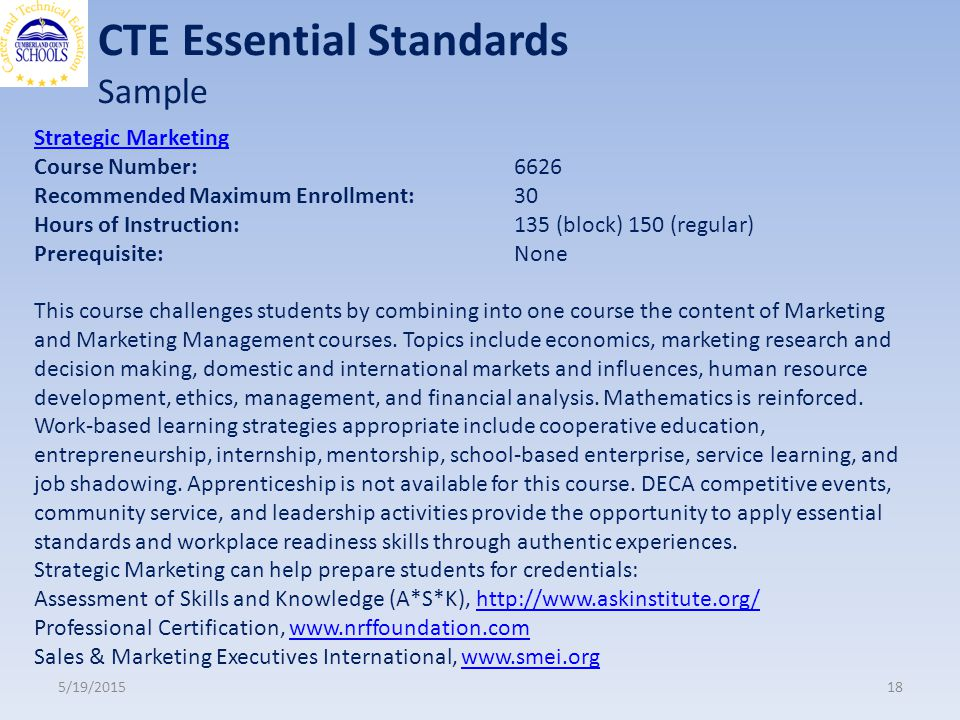CTE Essential Standards Sample 5/19/ Strategic Marketing Course Number: 6626 Recommended Maximum Enrollment: 30 Hours of Instruction: 135 (block) 150 (regular) Prerequisite: None This course challenges students by combining into one course the content of Marketing and Marketing Management courses.
