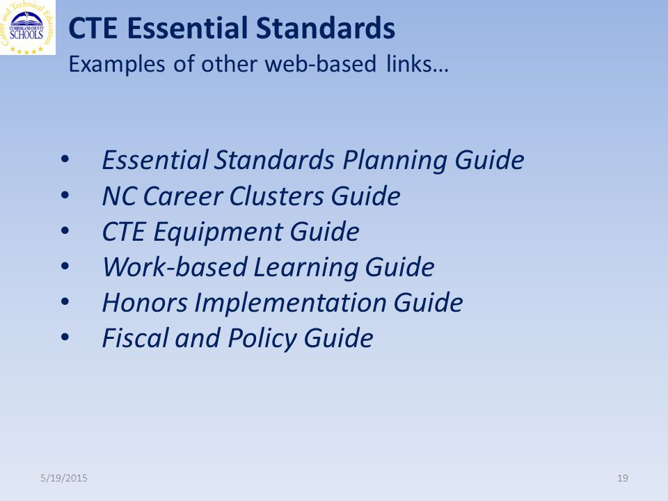 CTE Essential Standards Examples of other web-based links… 5/19/ Essential Standards Planning Guide NC Career Clusters Guide CTE Equipment Guide Work-based Learning Guide Honors Implementation Guide Fiscal and Policy Guide