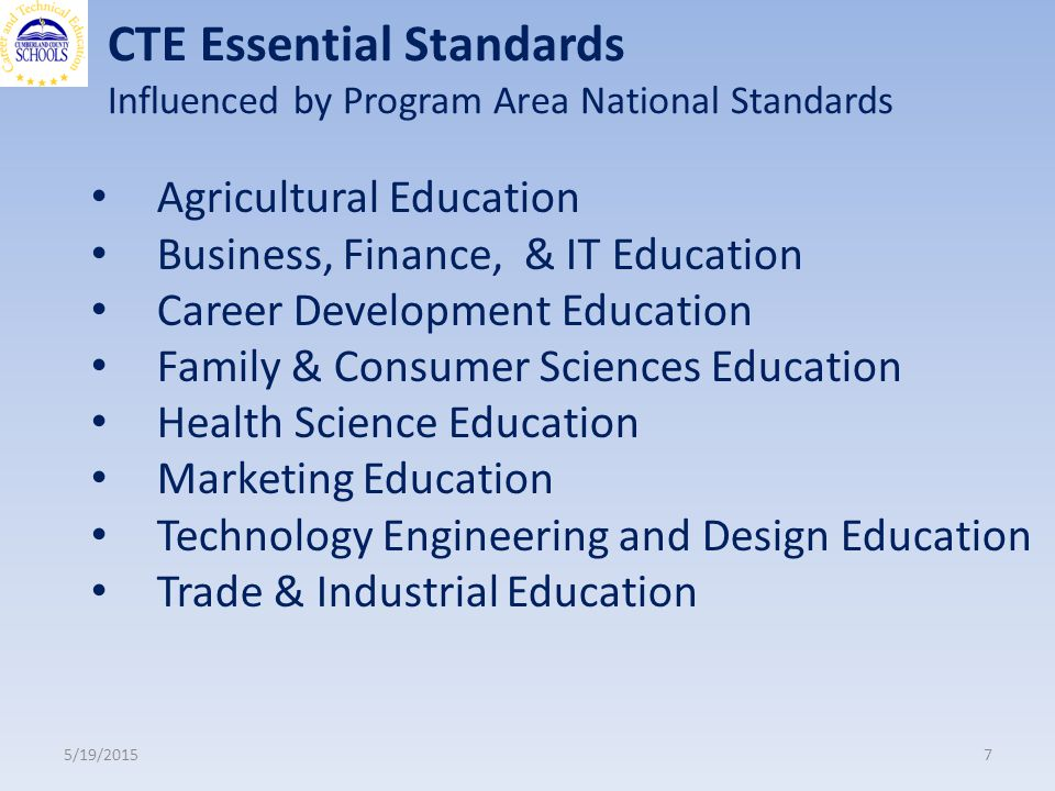 CTE Essential Standards Influenced by Program Area National Standards 5/19/20157 Agricultural Education Business, Finance, & IT Education Career Development Education Family & Consumer Sciences Education Health Science Education Marketing Education Technology Engineering and Design Education Trade & Industrial Education