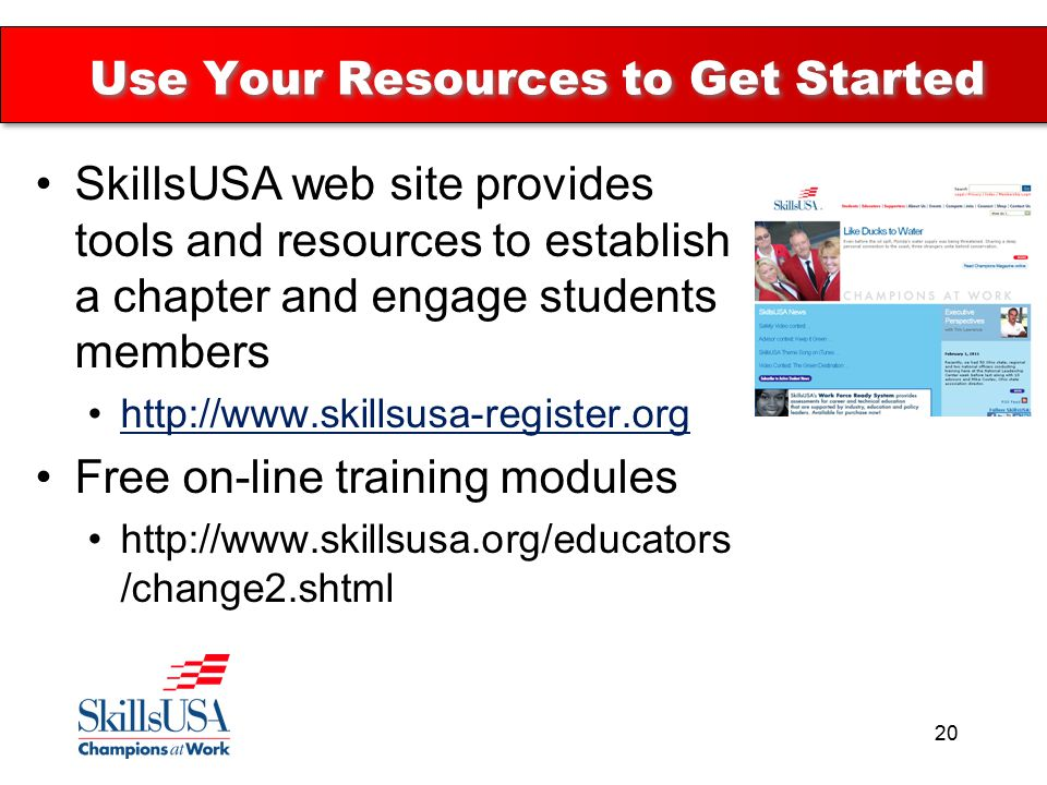 Use Your Resources to Get Started SkillsUSA web site provides tools and resources to establish a chapter and engage students members   Free on-line training modules   /change2.shtml 20