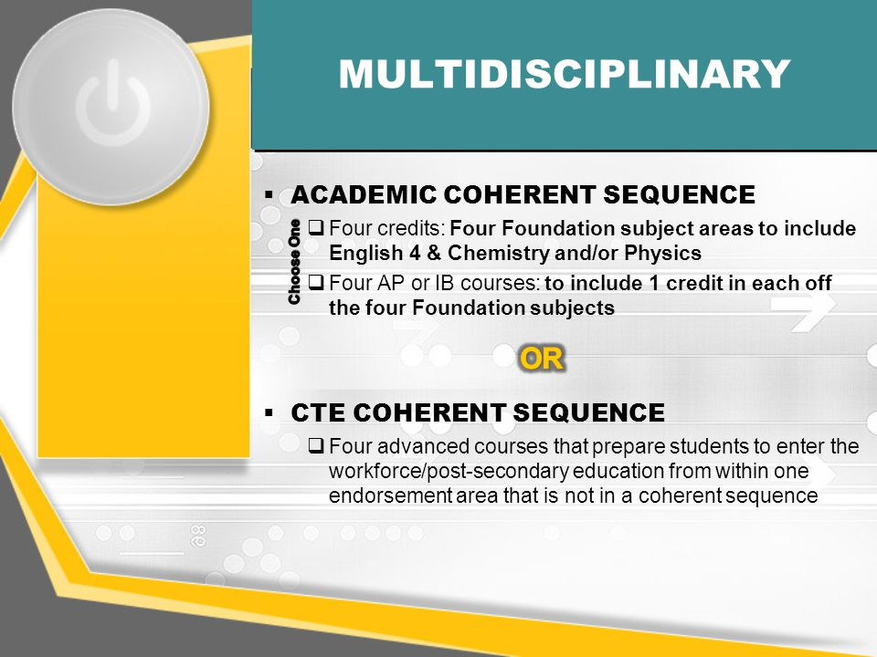 MULTIDISCIPLINARY  ACADEMIC COHERENT SEQUENCE  Four credits: Four Foundation subject areas to include English 4 & Chemistry and/or Physics  Four AP or IB courses: to include 1 credit in each off the four Foundation subjects  CTE COHERENT SEQUENCE  Four advanced courses that prepare students to enter the workforce/post-secondary education from within one endorsement area that is not in a coherent sequence
