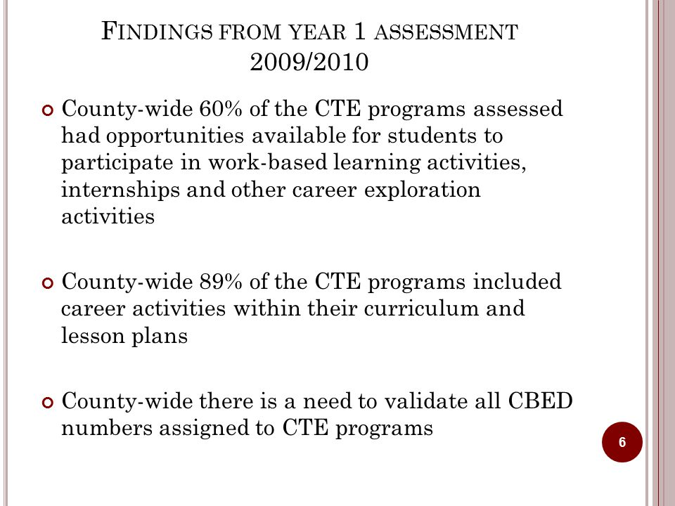 F INDINGS FROM YEAR 1 ASSESSMENT 2009/2010 County-wide 60% of the CTE programs assessed had opportunities available for students to participate in work-based learning activities, internships and other career exploration activities County-wide 89% of the CTE programs included career activities within their curriculum and lesson plans County-wide there is a need to validate all CBED numbers assigned to CTE programs 6