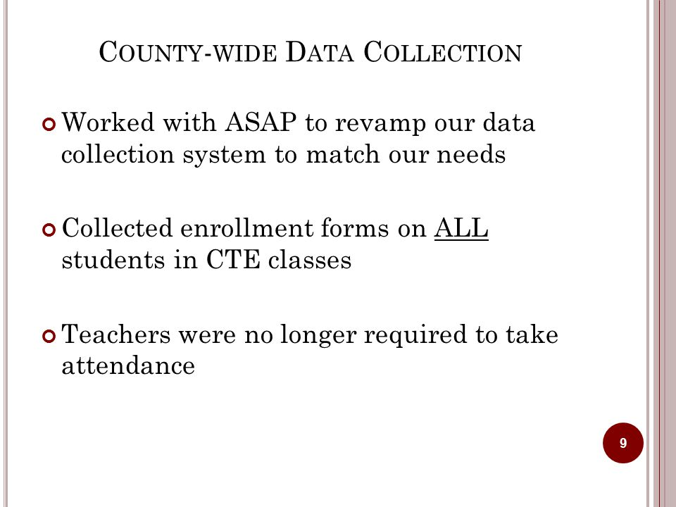 C OUNTY - WIDE D ATA C OLLECTION Worked with ASAP to revamp our data collection system to match our needs Collected enrollment forms on ALL students in CTE classes Teachers were no longer required to take attendance 9