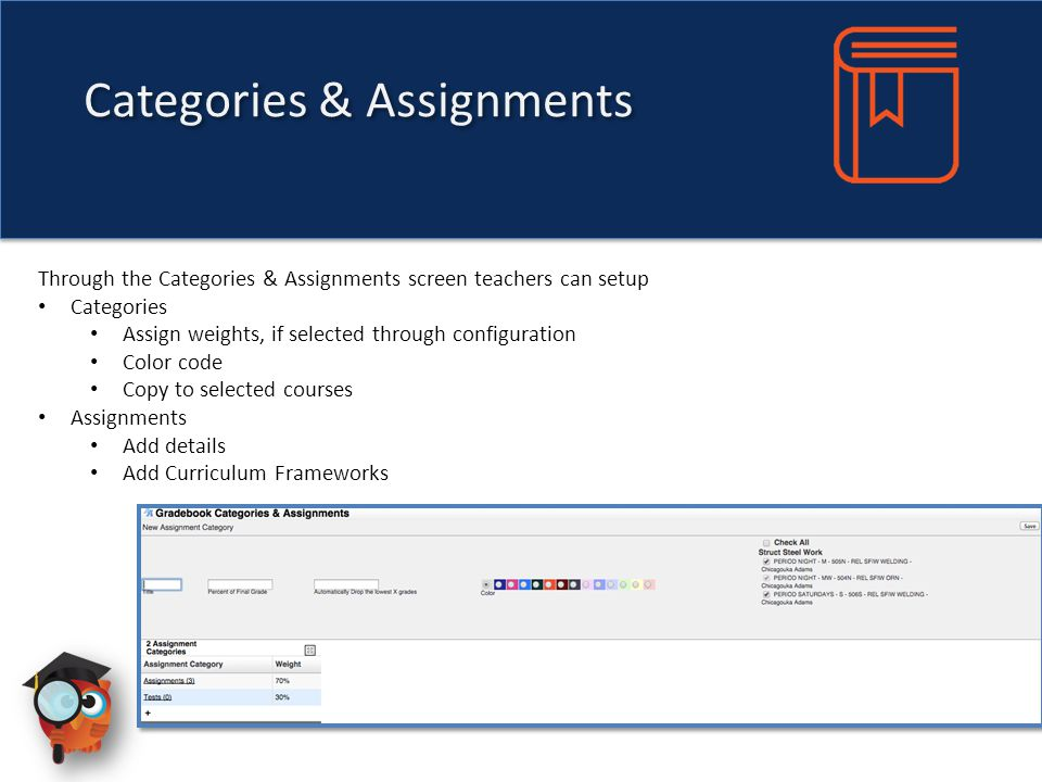 Categories & Assignments Through the Categories & Assignments screen teachers can setup Categories Assign weights, if selected through configuration Color code Copy to selected courses Assignments Add details Add Curriculum Frameworks