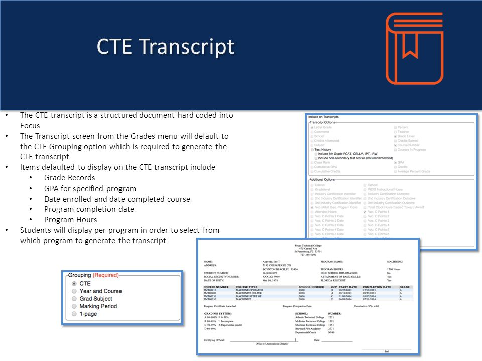 CTE Transcript The CTE transcript is a structured document hard coded into Focus The Transcript screen from the Grades menu will default to the CTE Grouping option which is required to generate the CTE transcript Items defaulted to display on the CTE transcript include Grade Records GPA for specified program Date enrolled and date completed course Program completion date Program Hours Students will display per program in order to select from which program to generate the transcript