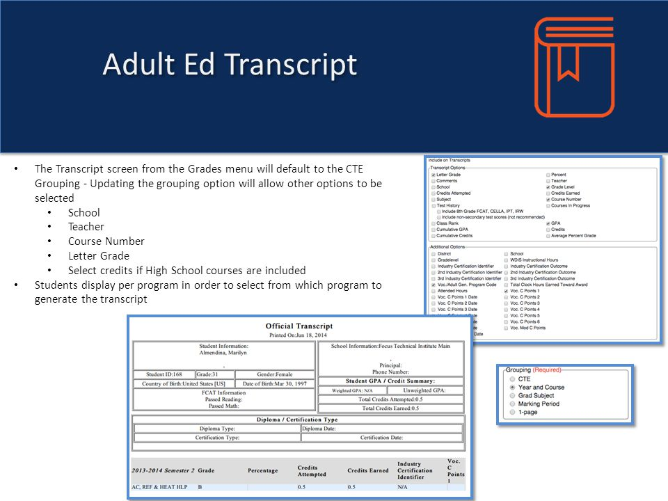 Adult Ed Transcript The Transcript screen from the Grades menu will default to the CTE Grouping - Updating the grouping option will allow other options to be selected School Teacher Course Number Letter Grade Select credits if High School courses are included Students display per program in order to select from which program to generate the transcript
