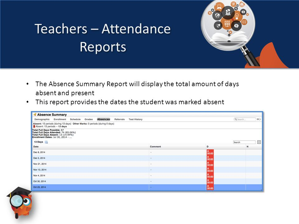 The Absence Summary Report will display the total amount of days absent and present This report provides the dates the student was marked absent Teachers – Attendance Reports