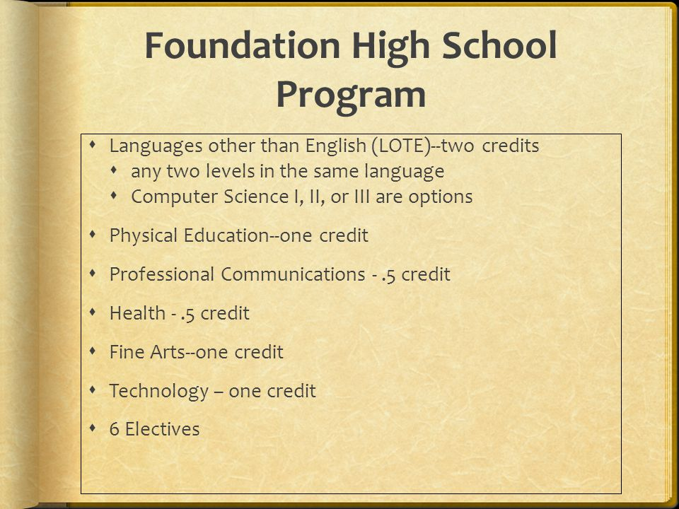 Foundation High School Program  Languages other than English (LOTE)--two credits  any two levels in the same language  Computer Science I, II, or III are options  Physical Education--one credit  Professional Communications -.5 credit  Health -.5 credit  Fine Arts--one credit  Technology – one credit  6 Electives
