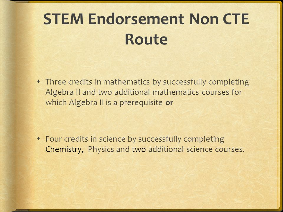 STEM Endorsement Non CTE Route  Three credits in mathematics by successfully completing Algebra II and two additional mathematics courses for which Algebra II is a prerequisite or  Four credits in science by successfully completing Chemistry, Physics and two additional science courses.