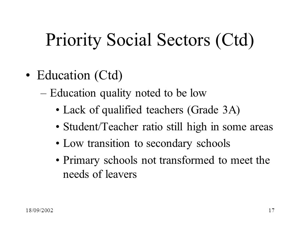 18/09/ Priority Social Sectors (Ctd) Education (Ctd) –Education quality noted to be low Lack of qualified teachers (Grade 3A) Student/Teacher ratio still high in some areas Low transition to secondary schools Primary schools not transformed to meet the needs of leavers
