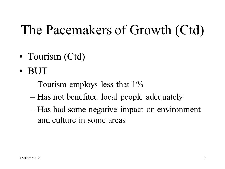 18/09/20027 The Pacemakers of Growth (Ctd) Tourism (Ctd) BUT –Tourism employs less that 1% –Has not benefited local people adequately –Has had some negative impact on environment and culture in some areas