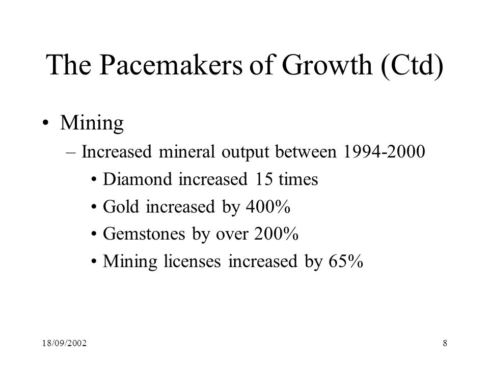 18/09/20028 The Pacemakers of Growth (Ctd) Mining –Increased mineral output between Diamond increased 15 times Gold increased by 400% Gemstones by over 200% Mining licenses increased by 65%
