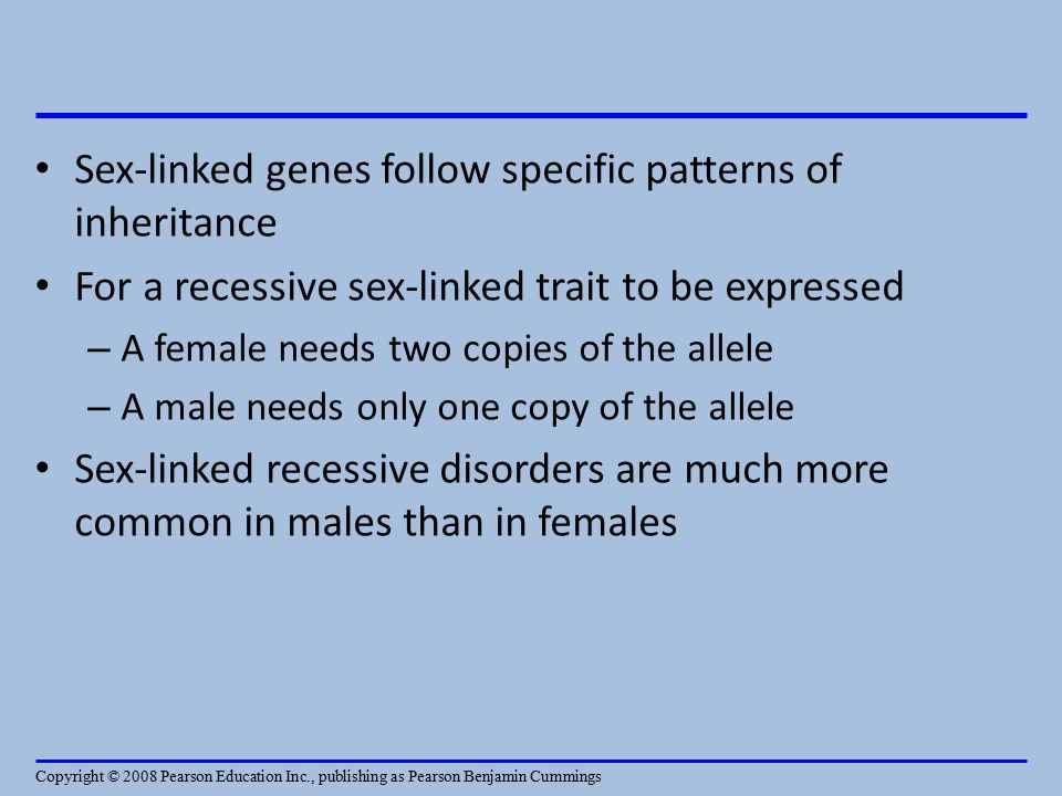 Sex-linked genes follow specific patterns of inheritance For a recessive sex-linked trait to be expressed – A female needs two copies of the allele – A male needs only one copy of the allele Sex-linked recessive disorders are much more common in males than in females Copyright © 2008 Pearson Education Inc., publishing as Pearson Benjamin Cummings