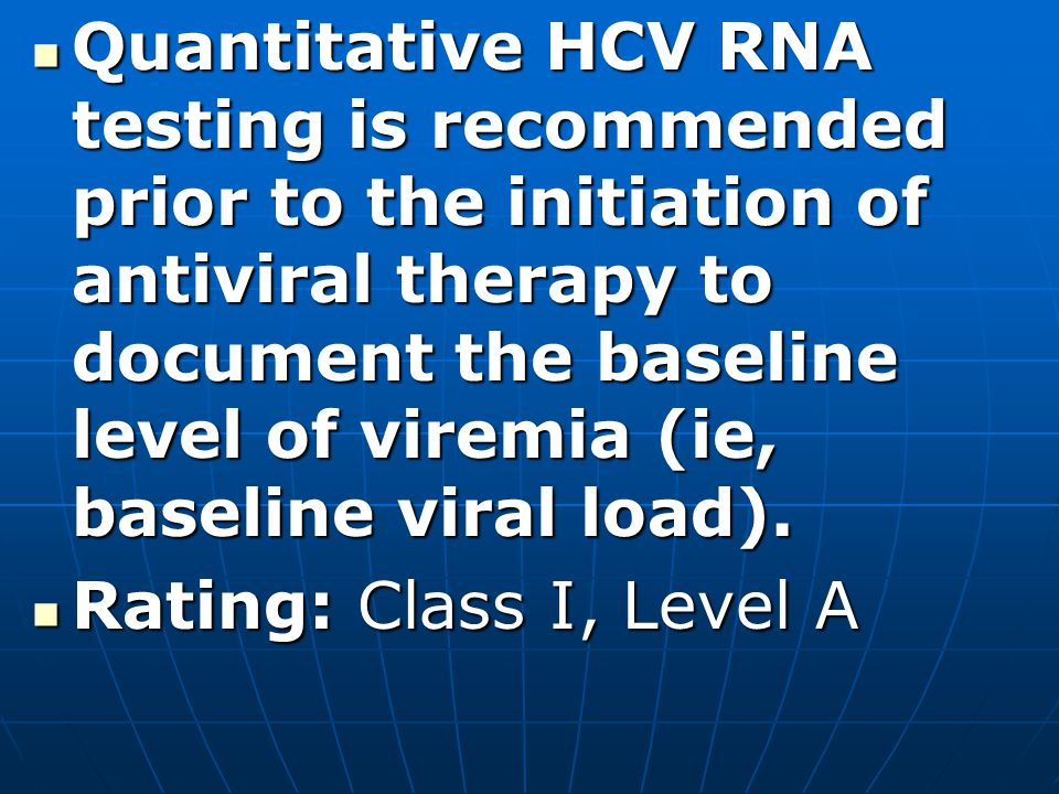 Quantitative HCV RNA testing is recommended prior to the initiation of antiviral therapy to document the baseline level of viremia (ie, baseline viral load).
