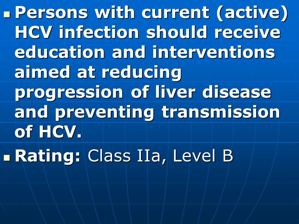 Persons with current (active) HCV infection should receive education and interventions aimed at reducing progression of liver disease and preventing transmission of HCV.