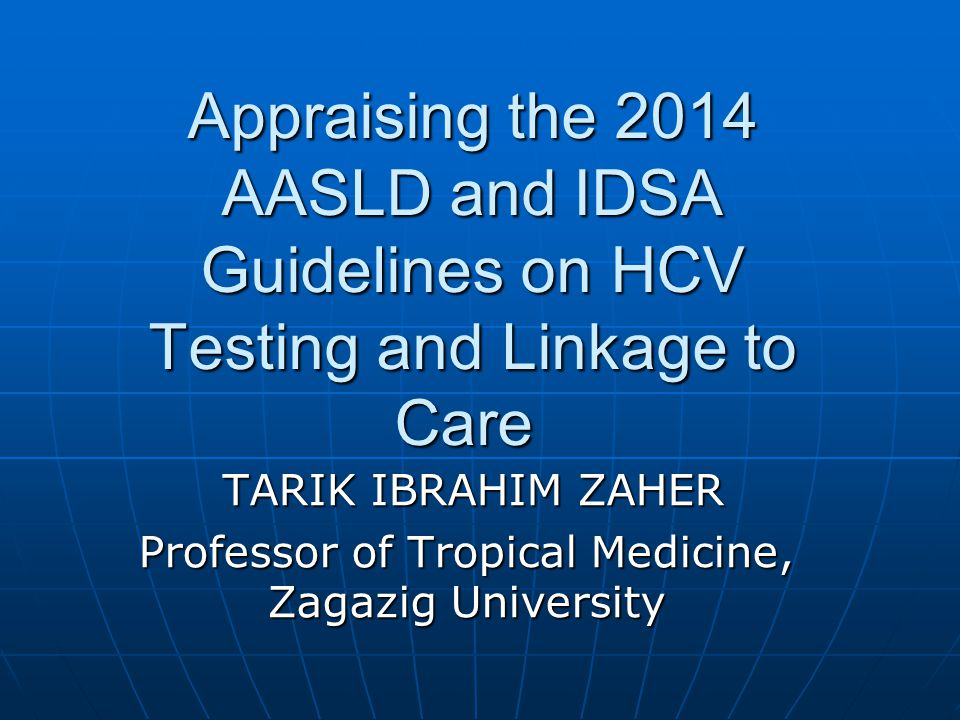 Appraising the 2014 AASLD and IDSA Guidelines on HCV Testing and Linkage to Care TARIK IBRAHIM ZAHER TARIK IBRAHIM ZAHER Professor of Tropical Medicine, Zagazig University