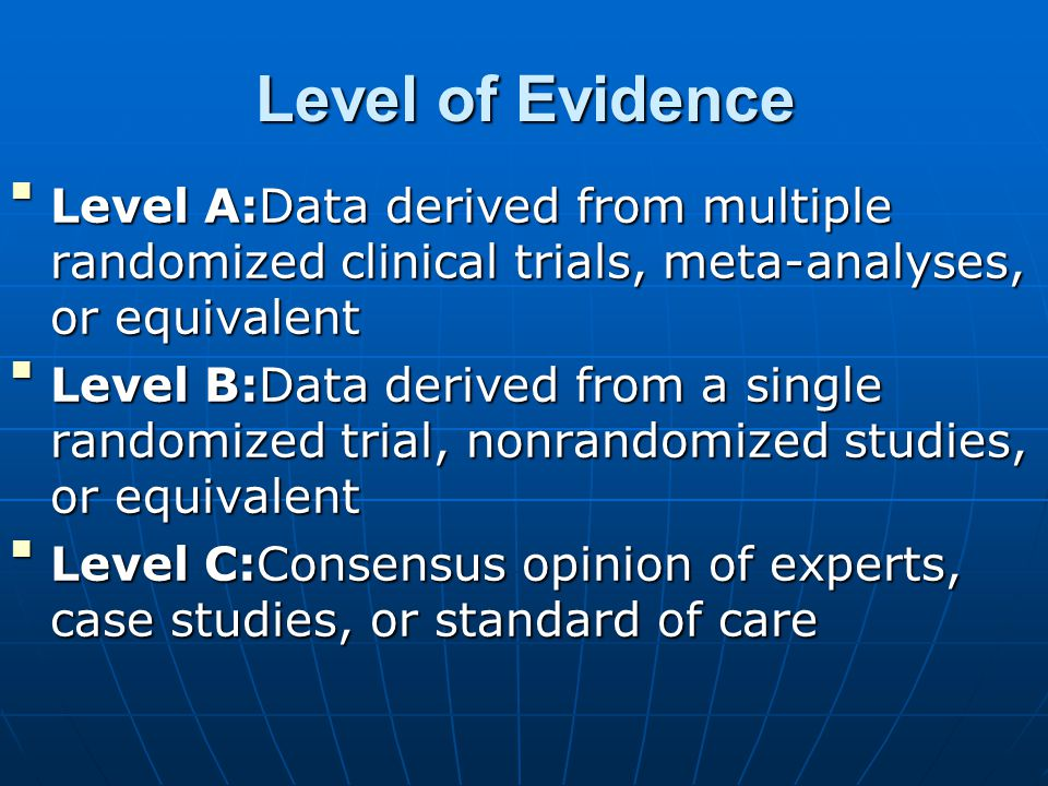 Level of Evidence Level A:Data derived from multiple randomized clinical trials, meta-analyses, or equivalentLevel A:Data derived from multiple randomized clinical trials, meta-analyses, or equivalent Level B:Data derived from a single randomized trial, nonrandomized studies, or equivalentLevel B:Data derived from a single randomized trial, nonrandomized studies, or equivalent Level C:Consensus opinion of experts, case studies, or standard of careLevel C:Consensus opinion of experts, case studies, or standard of care