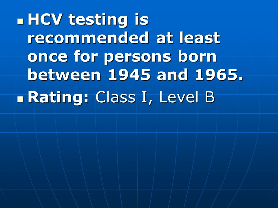 HCV testing is recommended at least once for persons born between 1945 and 1965.